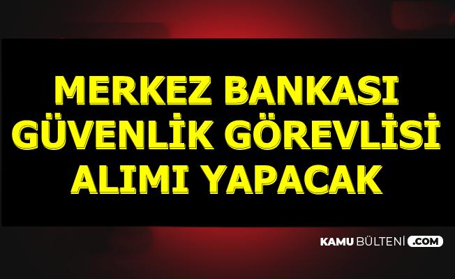 Merkez Bankası Kadrolu Güvenlik Görevlisi Alımı Yapacak
