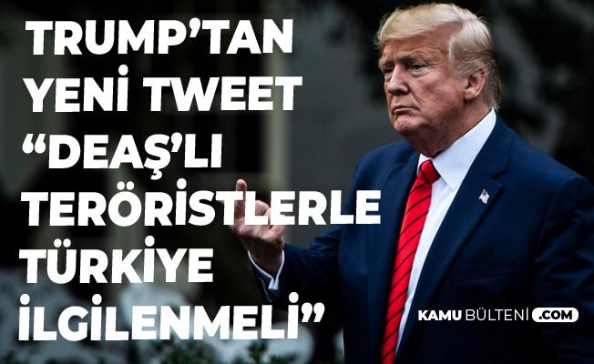 Trump'tan Yeni Türkiye Tweeti : DEAŞ'lılarla Türkiye İlgilenmeli