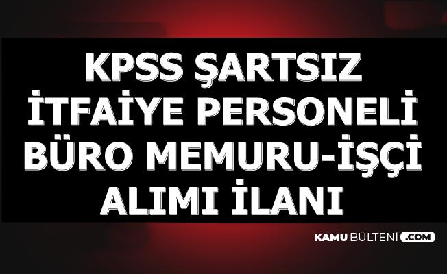 KPSS Şartı Yok: İtfaiye Personeli ve Büro Memuru-İşçi Alımı İlanı
