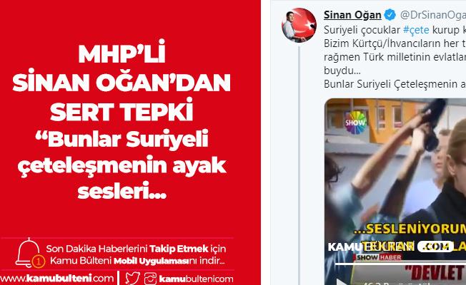 MHP'li Sinan Oğan: Suriyeli Çocuklar Çete Kurup Küçük Çocuklardan Haraç Alıyor, Bu Suriyeli Çeteleşmenin Ayak Sesleri