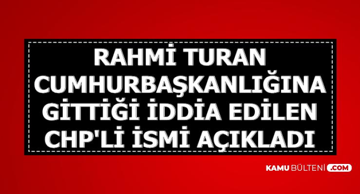 Rahmi Turan : Beştepe'ye Gidip Cumhurbaşkanı Erdoğan ile Görüşen CHP'li Kişi...