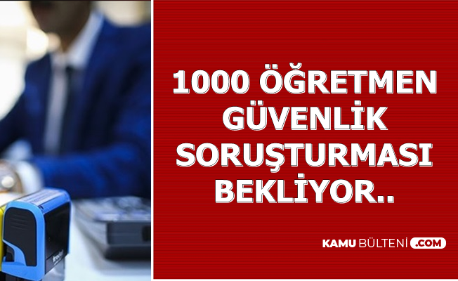 1000 Öğretmen Güvenlik Soruşturmasının Bitmesini Bekliyor