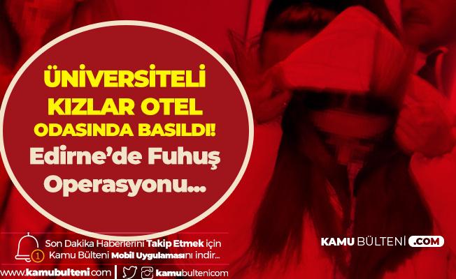 Edirne'de Operasyon! Üniversiteli Kızlar Otel Odasında Fuhuş Yaparken Yakalandı!