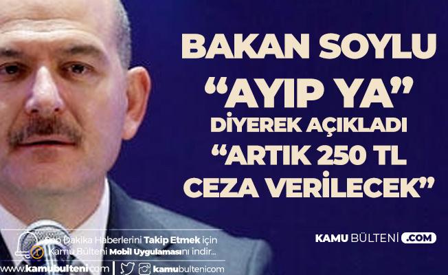 İçişleri Bakanı 'Ayıp Ya' Diyerek Açıkladı: Artık 250 TL Cezası Var