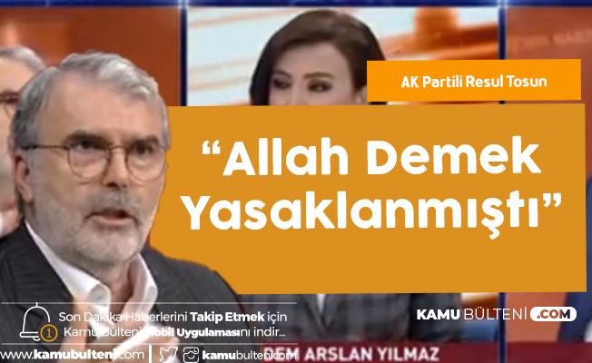 AK Partili Resul Tosun: Allah Demek Bile Yasaklanmıştı