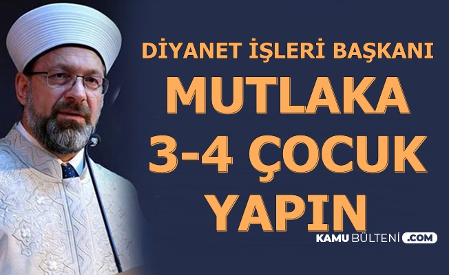"""Diyanet İşleri Başkanı Prof. Dr. Ali Erbaş: """"Mutlaka İkiden Fazla Çocuk Yapın"""""""