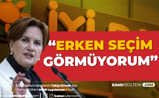 İYİ Parti Genel Başkanı Akşener: Erken Seçim Görmüyorum