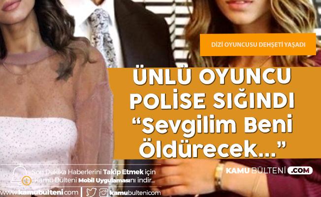 """Ünlü Dizi Oyuncusu: """"Sevgilim Beni Öldürecek Diyerek"""" Polise Sığındı"""