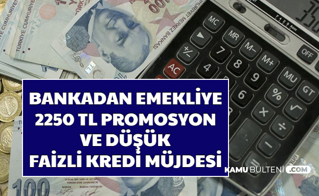 Bir Bankadan Emekliye 2250 TL Promosyon ve Düşük Faizle Kredi Müjdesi (Promosyon Ne Zaman 2020)