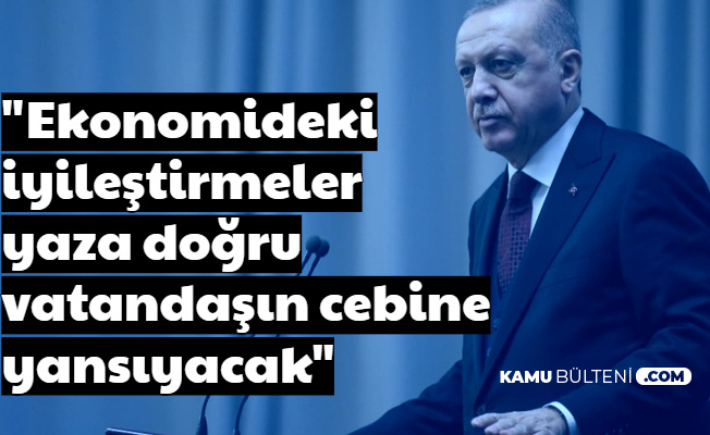 """Erdoğan: """"Ekonomideki İyileştirmeler Vatandaşın Cebine Yaza Doğru Yansıyacak"""""""
