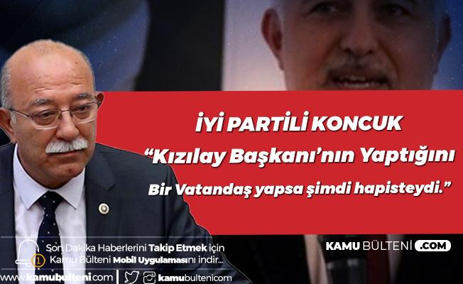 İYİ Parti Adana Milletvekili İsmail Koncuk'tan 'Kızılay' Çıkışı: Başkası Yapsa Hapisteydi