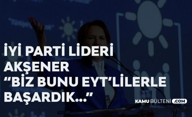 """İYİ Parti Lideri Akşener: """"Biz bunu EYT'liler ile Başardık"""""""