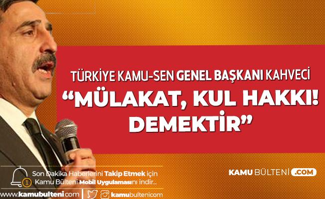 Türkiye Kamu-Sen Genel Başkanı Kahveci: Mülakat Kul Hakkı Demektir