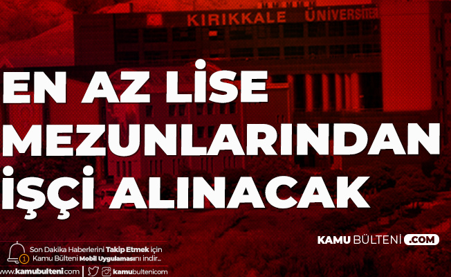 Kırıkkale Üniversitesi'ne İŞKUR Üzerinden En Az Lise Mezunu İşçi Alımı Yapılacak