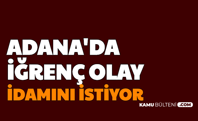Adana'da İğrenç Olay: İdamını İstiyor