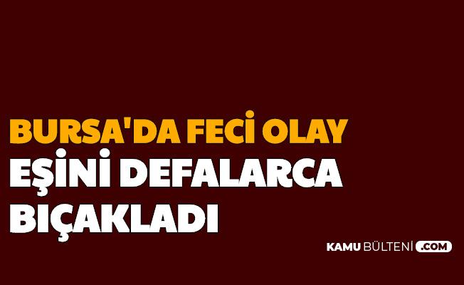 Bursa'da Vahşet: Eşini Defalarca Bıçakladı