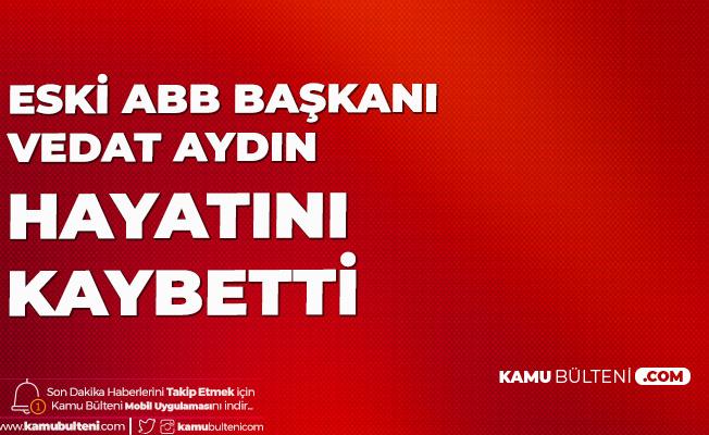 Eski Ankara Büyükşehir Belediye Başkanı Vedat Aydın Hayatını Kaybetti