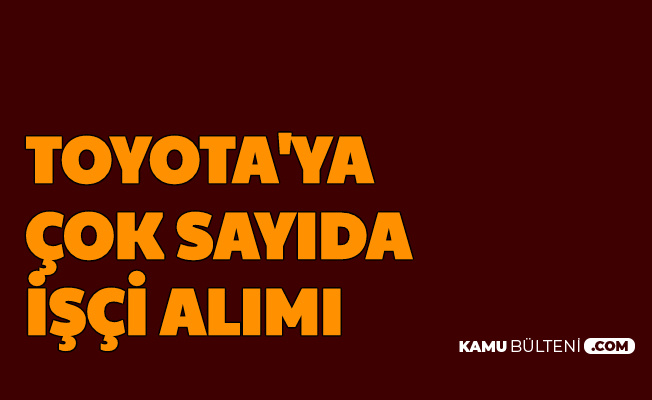 Toyota Türkiye Çok Sayıda İşçi Alımı Yapıyor-Başvuru Başladı