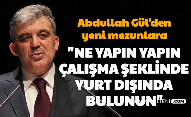 """Abdullah Gül'den Yeni Mezun Gençlere: """"Ne yapın yapın, çalışma şeklinde yurt dışında bulunmaya çalışın"""""""