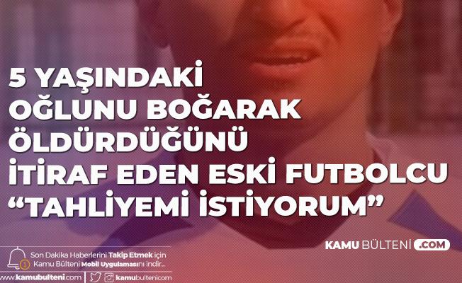 Eski Süper Lig Futbolcusu 5 Yaşındaki Oğlunu Boğarak Öldürdüğünü İtiraf Etmişti: Tahliyemi İstiyorum