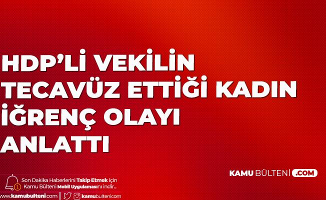 HDP'li Vekilin Tecavüz Ettiği Öne Sürülen Kadın Konuştu: Hunharca, Sadistçe...
