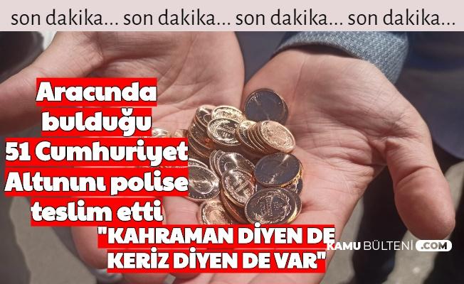 """Aracında Bulduğu 51 Cumhuriyet Altınını Polise Teslim Etti: """"Kahraman Diyen de Keriz Diyen de Var"""""""