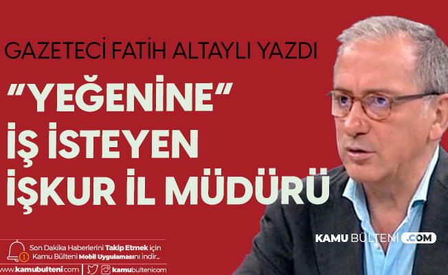 """Fatih Altaylı Yazdı """"Yeğenine İş İsteyen İŞKUR İl Müdürü"""""""