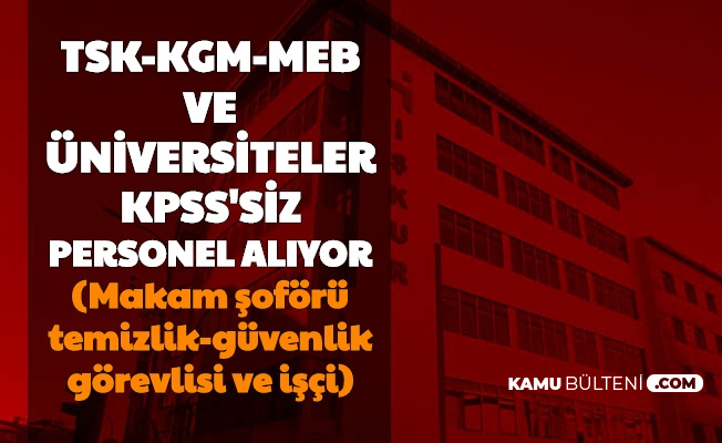 İŞKUR'dan KPSS'siz Kamu İş İlanları: TSK, MEB, KGM, Belediye ve Üniversitelere Personel Alımı Başladı