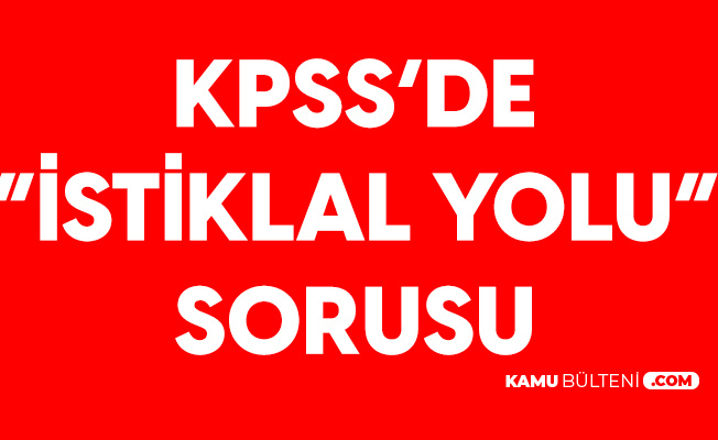 6 Eylül KPSS'de İstiklal Yolu Sorusu (Kamu Personeli Seçme Sınavında Sorulan Sorular)