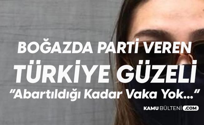 Boğazda Doğum Günü Partisi Veren Türkiye Güzeli: Abartacak Bir Şey Yok Sadece 10 Kişi Pozitif Çıktı