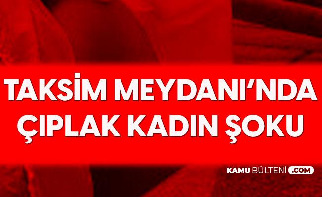 Taksim Meydanında Çıplak Kadın Şoku! Gören Polisi Aradı