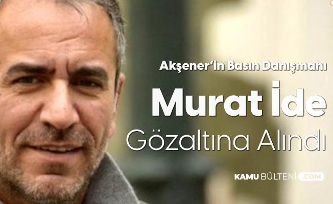 İYİ Parti Genel Başkanı Akşener'in Basın Danışmanı Murat İde Gözaltına Alındı