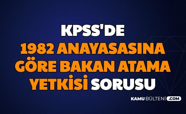 1982 Anayasasına Göre Bakan Atama Yetkisi Kimdedir? KPSS Sorusu