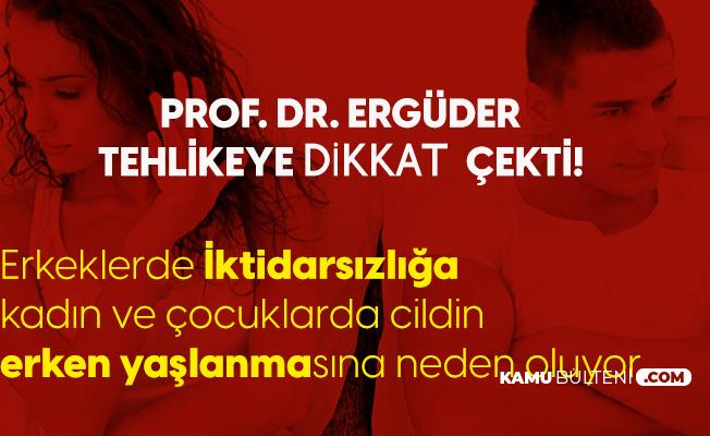 Prof. Dr. Ergüder Tehlikeye Dikkat Çekti: Erkeklerde İktidarsızlık, Kadın ve Gençlerde Erken Yaşlanmaya Neden Oluyor