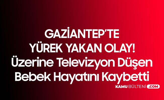 Gaziantep'te Yürek Yakan Olay! Üzerine Televizyon Düşen Kız Çocuğu Hayatını Kaybetti