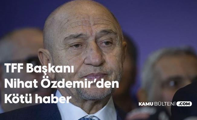 TFF Başkanı Nihat Özdemir'den Kötü Haber