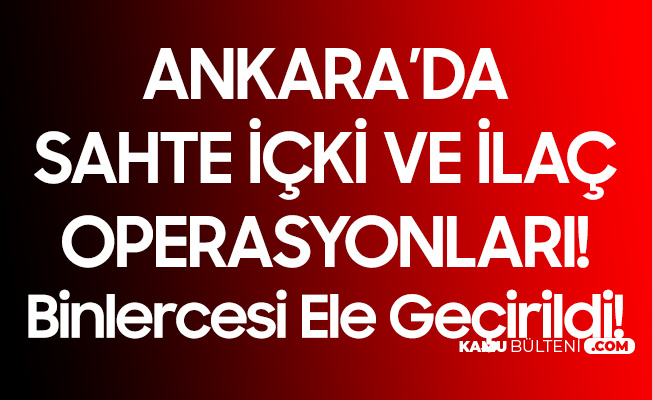 Ankara'da Sahte İçki ve İlaç Operasyonu! Yüzlerce Litre Kaçak İçki, Binlerce Kutu Sahte İlaç....