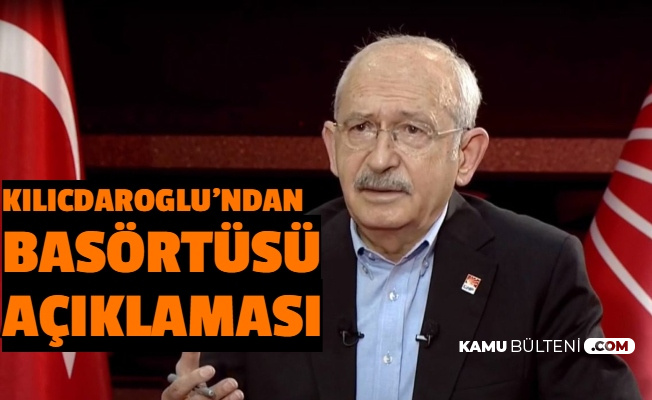 Kılıçdaroğlu'ndan Başörtüsü Açıklaması: Saygı Duyacağız
