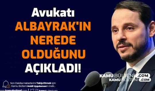 Avukatı, Berat Albayrak'ın Nerede Olduğunu Açıkladı