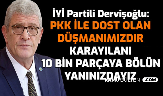 """İYİ Partili Dervişoğlu: """"PKK ile Dost Olan Düşmanımızdır. Karayılan'ı 10 Bin Parçaya Bölün Yanınızdayız"""""""