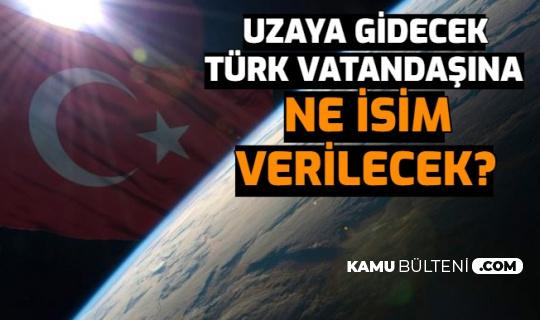 Uzaya Gidecek Türk Vatandaşına Ne İsim Verilecek? İşte 4 Öneri