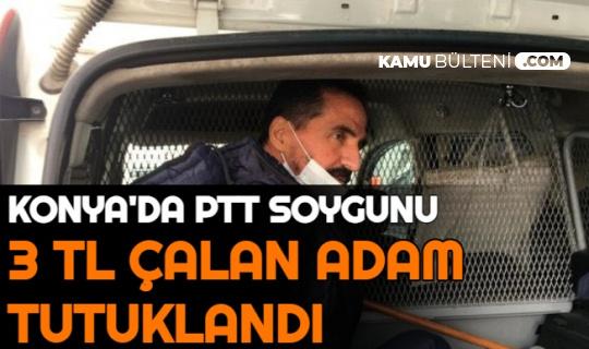 Konya'da PTT Soygunu: Silahlı Soygunda 3 TL Çalan Kişi Tutuklandı