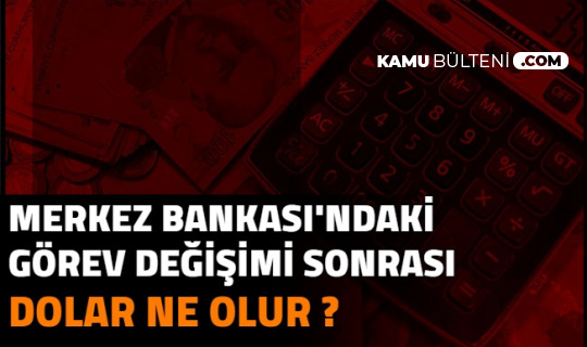 Merkez Bankası Başkanı Değişimi Sonrası Dolar Ne Kadar Oldu? Flaş Tahminler