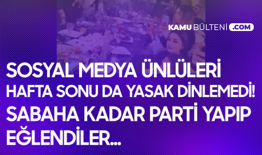 Sosyal Medya Ünlüleri Yasak Dinlemedi! Sabaha Kadar Parti Yaptılar
