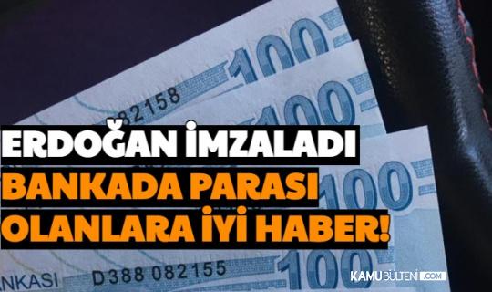 Erdoğan İmzaladı: Bankada Parası Olanlara İyi Haber!