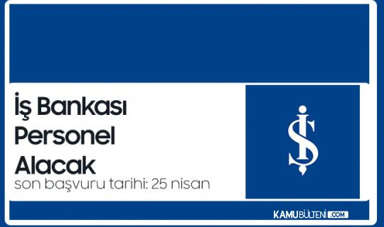 İş Bankası Personel Alımı Başvuruları 25 Nisan'da Sona Erecek