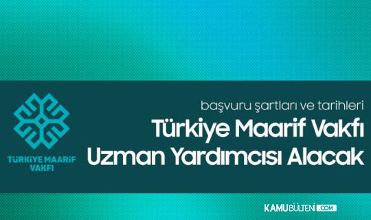 Türkiye Maarif Vakfı 25 Uzman Yardımcısı Alımı Yapacak - Maarif Vakfı Personel Alımı Şartları ve Tarihleri