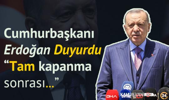Cumhurbaşkanı Erdoğan'dan Açıklama Geldi! Tam Kapanma Sonrası Takvim Yakında Duyurulacak