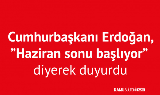 """Cumhurbaşkanı Erdoğan, """"Haziran Sonunda Başlıyor"""" Diyerek Duyurdu"""
