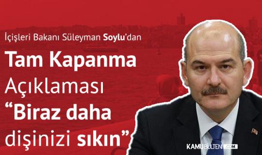 İçişleri Bakanı Süleyman Soylu'dan Tam Kapanma Açıklaması: Biraz daha Dişinizi Sıkın
